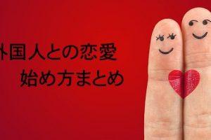 外国人との恋愛を始める前に知っておきたいことまとめ。